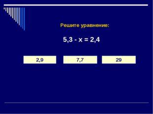 Решите уравнение: 5,3 - х = 2,4 2,9 7,7 29