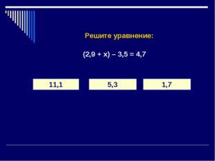 Решите уравнение: (2,9 + х) – 3,5 = 4,7 11,1 5,3 1,7