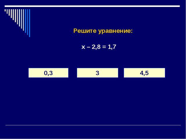 Решите уравнение: х – 2,8 = 1,7 0,3 3 4,5