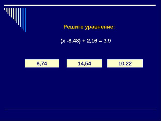 Решите уравнение: (х -8,48) + 2,16 = 3,9 6,74 14,54 10,22
