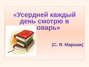 «Усердней каждый день смотрю в словарь»                           (С. Я. Ма