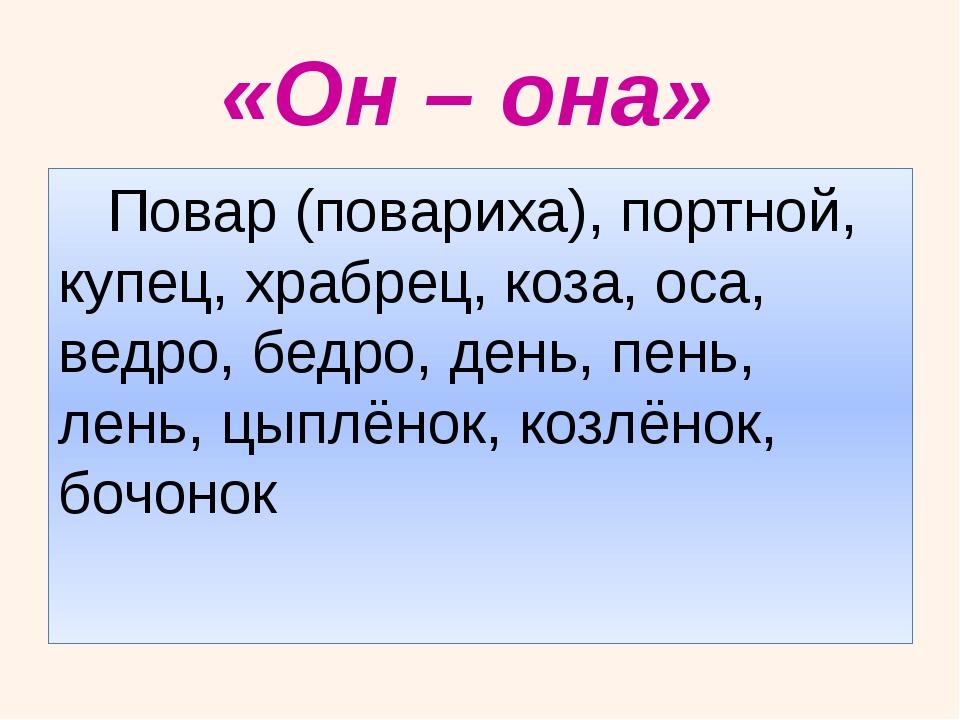 «Он – она»     Повар (повариха), портной, купец, храбрец, коза, оса, ведро,...