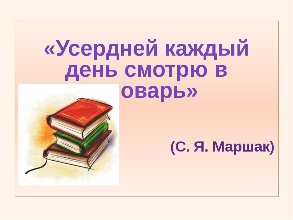 «Усердней каждый день смотрю в словарь»                           (С. Я. Ма...