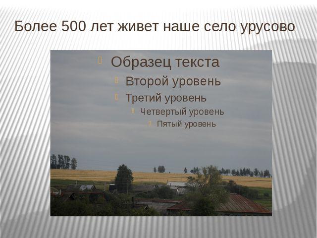 Более 500 лет живет наше село урусово