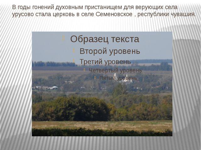 В годы гонений духовным пристанищем для верующих села урусово стала церковь в...