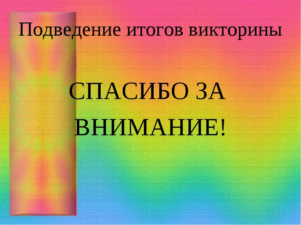 Подведение итогов викторины СПАСИБО ЗА ВНИМАНИЕ!