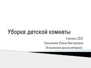 Уборка детской комнаты Учитель СБО Касьянова Елена Викторовна Истринская школ