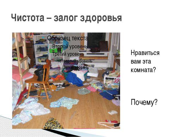 Чистота – залог здоровья Нравиться вам эта комната? Почему?