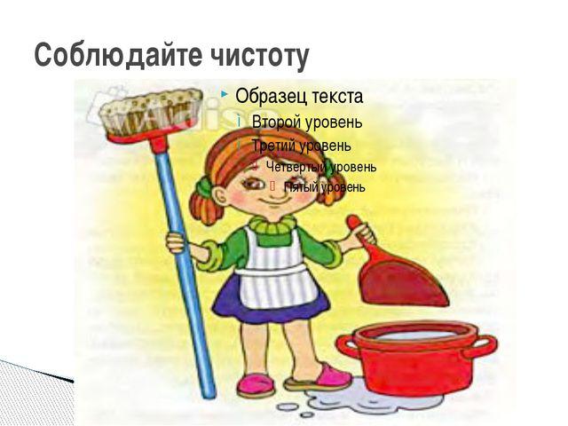 Соблюдайте чистоту
