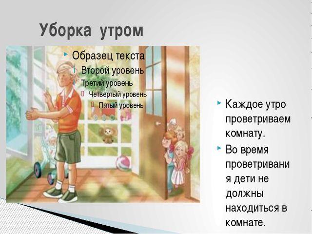 Каждое утро проветриваем комнату. Во время проветривания дети не должны наход...