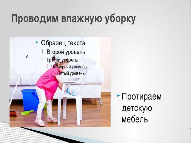 Протираем детскую мебель. Проводим влажную уборку