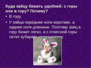 Куда зайцу бежать удобней: с горы или в гору? Почему? В гору. У зайца передни