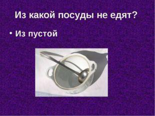 Из какой посуды не едят? Из пустой