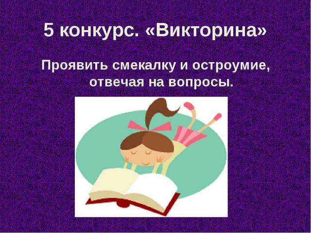 5 конкурс. «Викторина» Проявить смекалку и остроумие, отвечая на вопросы.