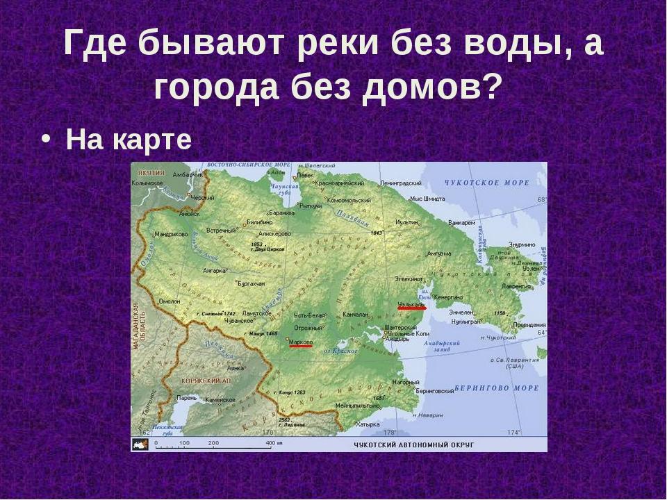 Где бывают реки без воды, а города без домов? На карте
