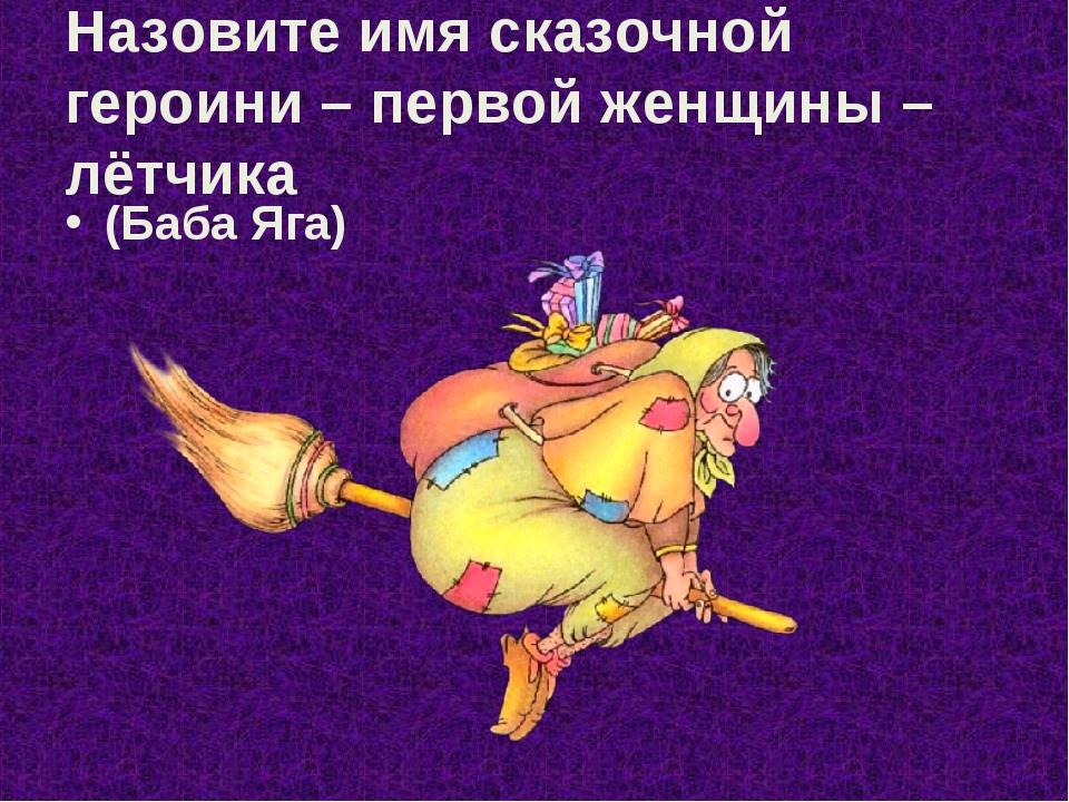 Назовите имя сказочной героини – первой женщины – лётчика (Баба Яга)