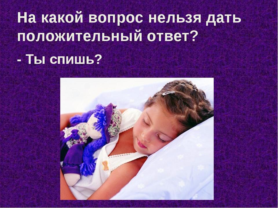 На какой вопрос нельзя дать положительный ответ? - Ты спишь?