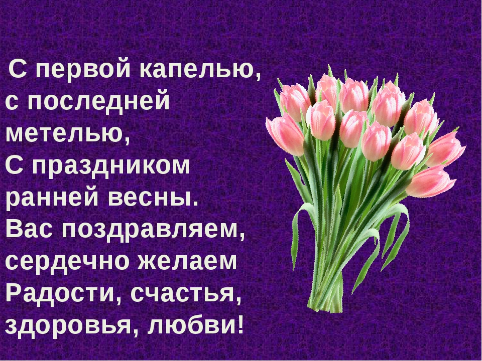 С первой капелью, с последней метелью, С праздником ранней весны. Вас поздра...