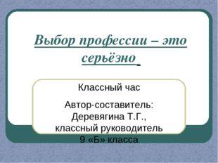 Классный час Автор-составитель: Деревягина Т.Г., классный руководитель 9 «Б»