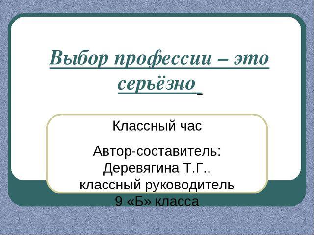 Классный час Автор-составитель: Деревягина Т.Г., классный руководитель 9 «Б»...