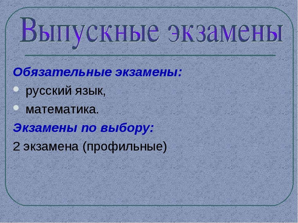 Обязательные экзамены: русский язык, математика. Экзамены по выбору: 2 экзаме...