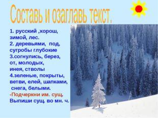 1. русский ,хорош, зимой, лес. 2. деревьями, под, сугробы глубокие 3.согнули