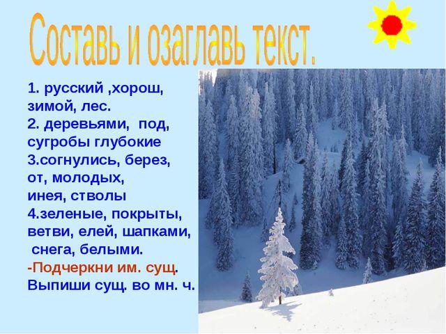 1. русский ,хорош, зимой, лес. 2. деревьями, под, сугробы глубокие 3.согнули...