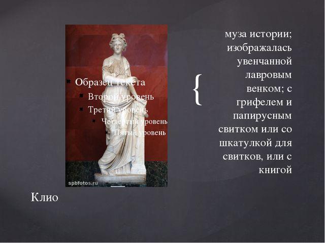 муза истории; изображалась увенчанной лавровым венком; с грифелем и папирусны...