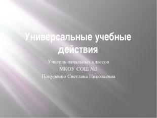 Универсальные учебные действия Учитель начальных классов МКОУ СОШ №3 Поцуренк