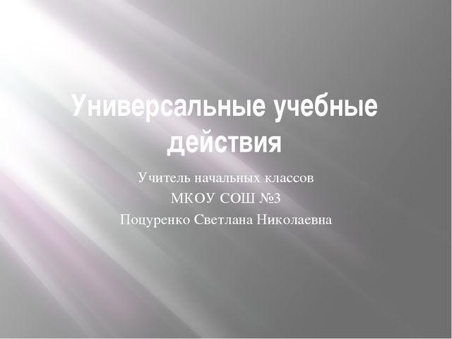 Универсальные учебные действия Учитель начальных классов МКОУ СОШ №3 Поцуренк...