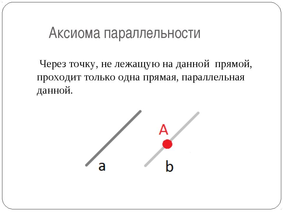 Аксиома параллельности Через точку, не лежащую на данной прямой, проходит то...