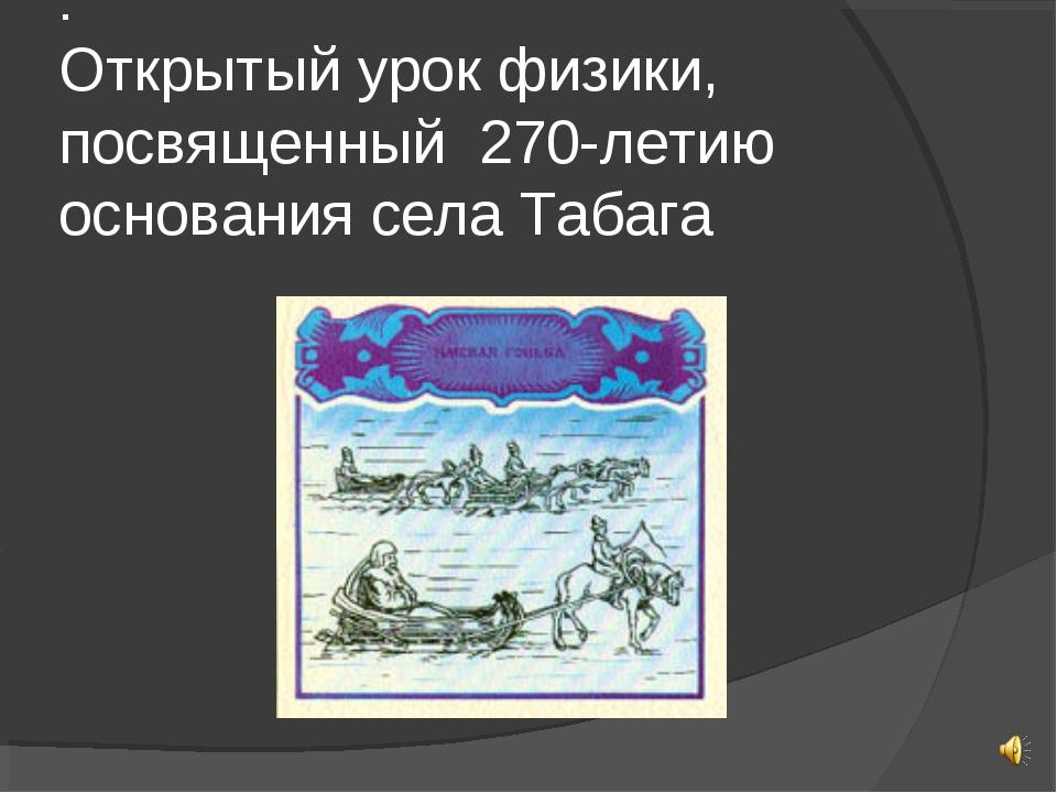 . Открытый урок физики, посвященный 270-летию основания села Табага