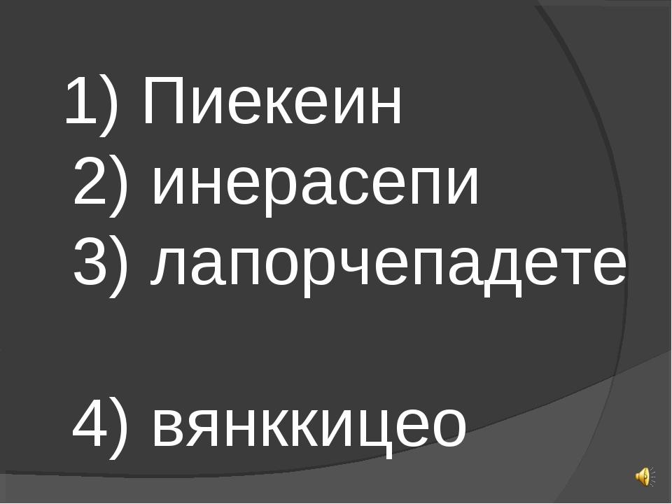 1) Пиекеин 2) инерасепи 3) лапорчепадете 4) вянккицео