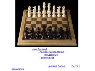 Играл в шахматыИван Грозный(по преданию, он и умер за шахматной доской). Пр