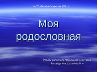 Моя родословная Работу выполнила Черноусова Анастасия Руководитель Шарапова М