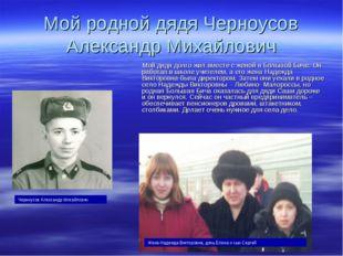 Мой родной дядя Черноусов Александр Михайлович Мой дядя долго жил вместе с же