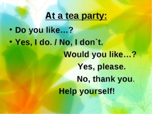 At a tea party: Do you like…? Yes, I do. / No, I don`t. Would you like…? Yes,