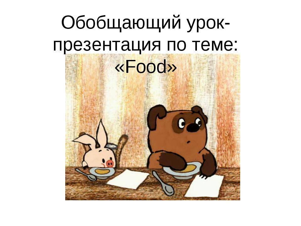 Обобщающий урок-презентация по теме: «Food»