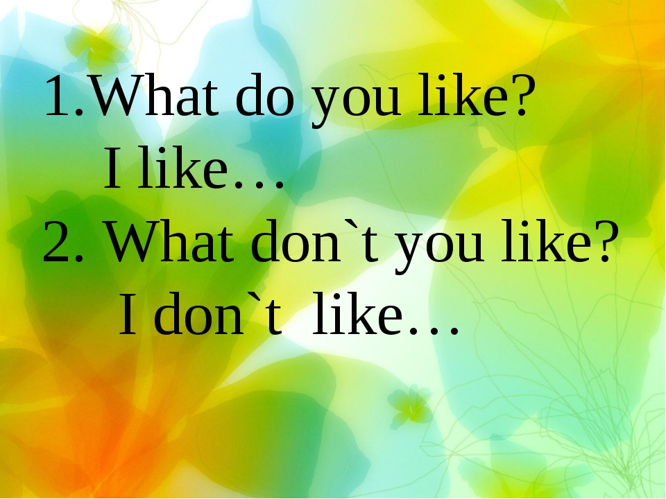 1.What do you like? I like… 2. What don`t you like? I don`t like…