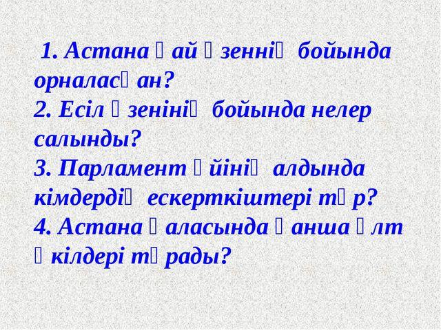 1. Астана қай өзеннің бойында орналасқан? 2. Есіл өзенінің бойында нелер сал...