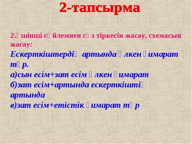 2.Үшінші сөйлемнен сөз тіркесін жасау, схемасын жасау: Ескерткіштердің артынд...