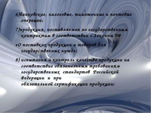 6)банковские, налоговые, таможенные и почтовые операции; 7)продукция, поставл
