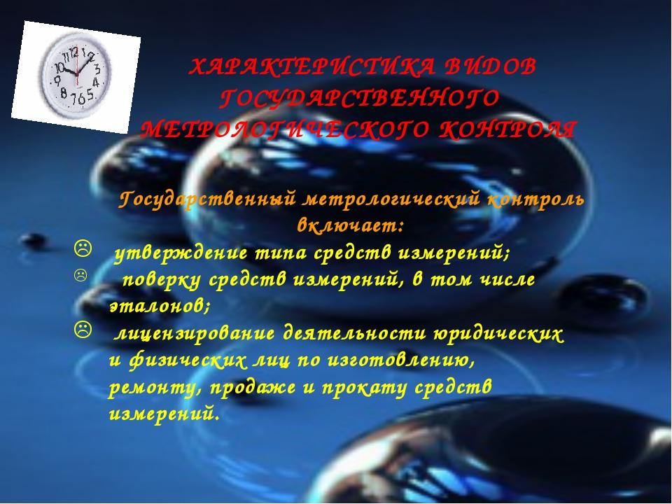 ХАРАКТЕРИСТИКА ВИДОВ ГОСУДАРСТВЕННОГО МЕТРОЛОГИЧЕСКОГО КОНТРОЛЯ Государствен...