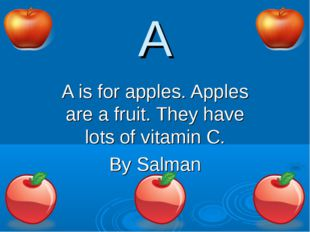 A A is for apples. Apples are a fruit. They have lots of vitamin C. By Salman