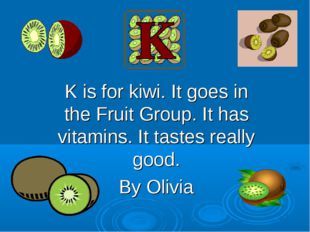 K is for kiwi. It goes in the Fruit Group. It has vitamins. It tastes really