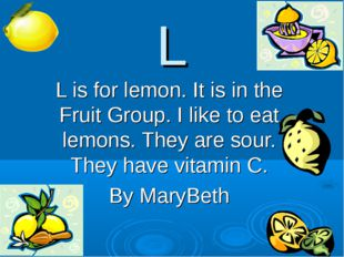 L L is for lemon. It is in the Fruit Group. I like to eat lemons. They are so