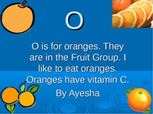 O O is for oranges. They are in the Fruit Group. I like to eat oranges. Orang