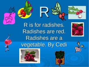 R R is for radishes. Radishes are red. Radishes are a vegetable. By Cedi