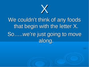X We couldn't think of any foods that begin with the letter X. So…..we're jus
