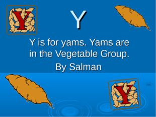 Y Y is for yams. Yams are in the Vegetable Group. By Salman